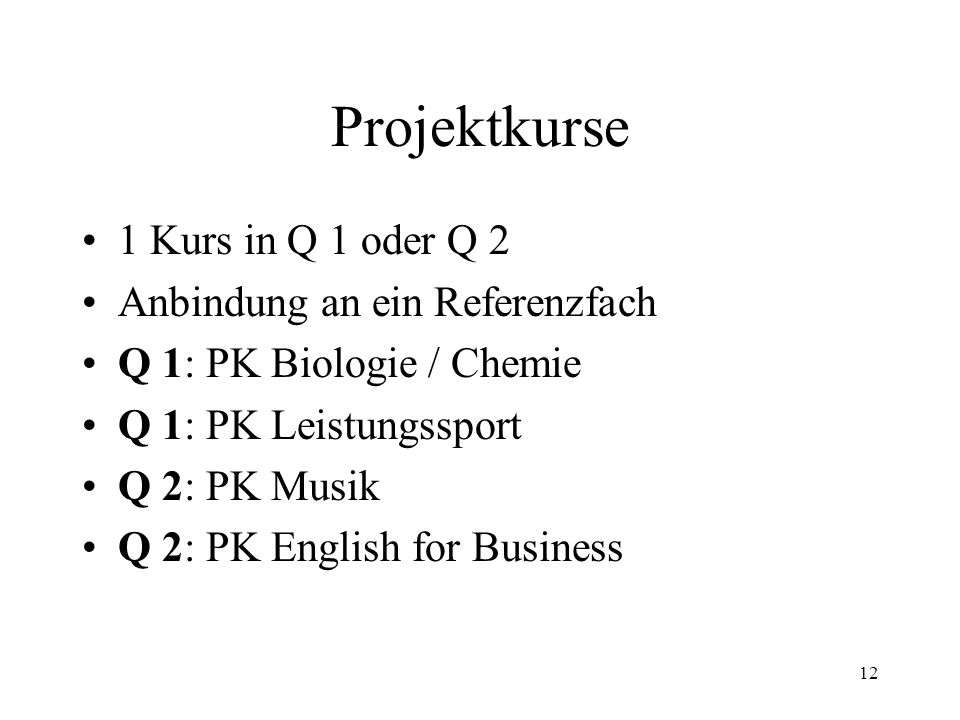 12 Projektkurse 1 Kurs in Q 1 oder Q 2 Anbindung an ein Referenzfach Q 1: PK Biologie / Chemie Q 1: PK Leistungssport Q 2: PK Musik Q 2: PK English for Business