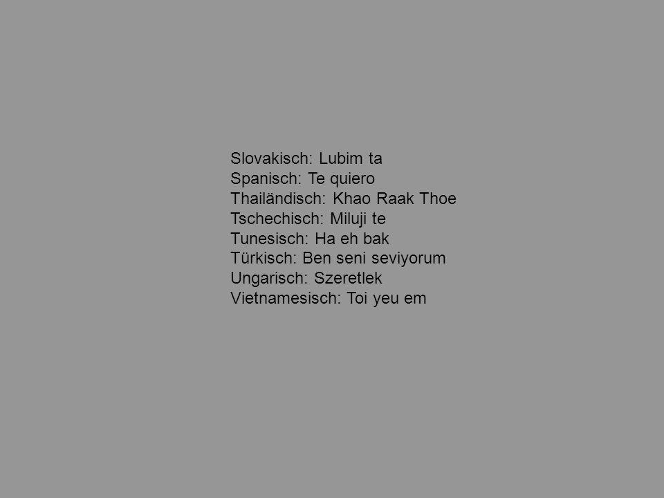 Griechisch: S ayapo Holländisch: Ik houd van jou Indisch: My tumse pyaar kartha hun Irisch: Taim ingra leat Isländisch: Eg elska thig Italienisch: Ti amo Japanisch: Ai shite imasu Koreanisch: Tangsinul sarang hayo Kroatisch: Volim te Kurdisch Ez te ra hes dikim Lateinisch: Amo te Norwegisch: Jeg elsker deg [jei elsker dei] Persisch: Du stet daram Philipinisch: Mahal kita Polnisch: Kocham Cie Portugisisch: Te amo Rumänisch: Te iu besc Russisch: Ya lyublyu tebya Schwedisch: Jag alskar dig Serbisch: Volim te