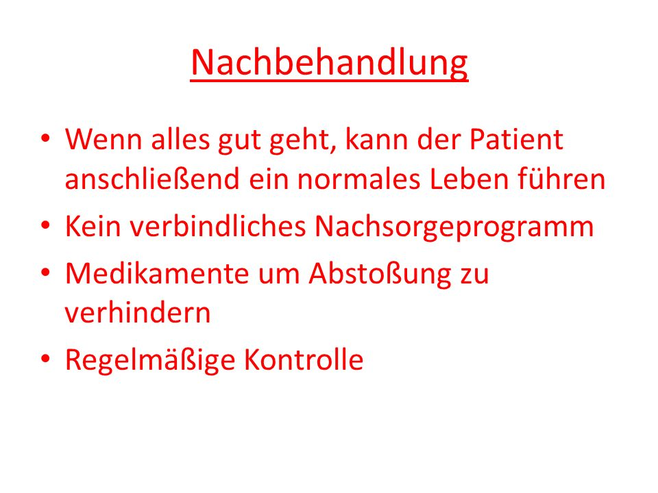 Nachbehandlung Wenn alles gut geht, kann der Patient anschließend ein normales Leben führen Kein verbindliches Nachsorgeprogramm Medikamente um Abstoß