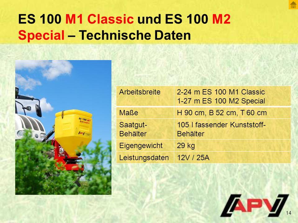 ES 100 M1 Classic und ES 100 M2 Special – Technische Daten 14 Arbeitsbreite2-24 m ES 100 M1 Classic 1-27 m ES 100 M2 Special MaßeH 90 cm, B 52 cm, T 60 cm Saatgut- Behälter 105 l fassender Kunststoff- Behälter Eigengewicht29 kg Leistungsdaten12V / 25A