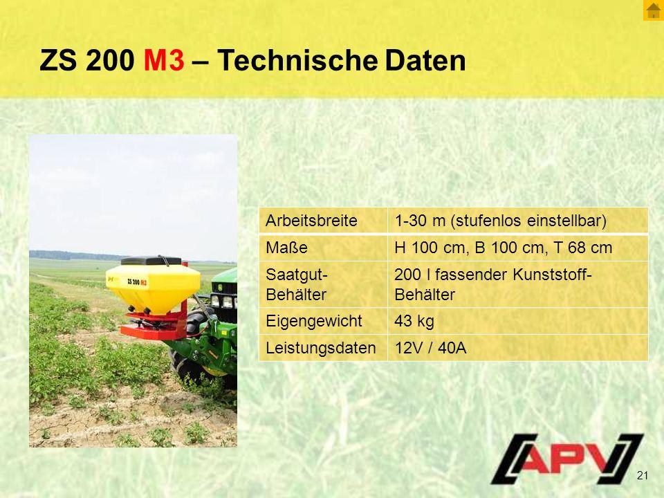 ZS 200 M3 – Technische Daten 21 Arbeitsbreite1-30 m (stufenlos einstellbar) MaßeH 100 cm, B 100 cm, T 68 cm Saatgut- Behälter 200 l fassender Kunststoff- Behälter Eigengewicht43 kg Leistungsdaten12V / 40A