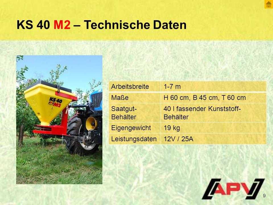 KS 40 M2 – Technische Daten 9 Arbeitsbreite1-7 m MaßeH 60 cm, B 45 cm, T 60 cm Saatgut- Behälter 40 l fassender Kunststoff- Behälter Eigengewicht19 kg Leistungsdaten12V / 25A