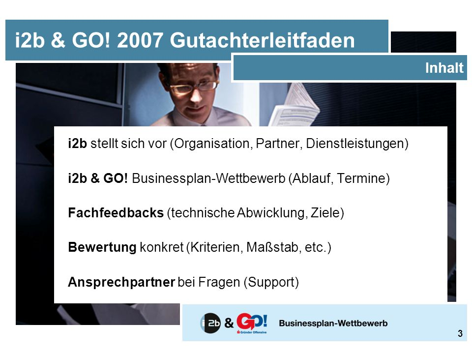  i2b steht für ideas to business (Geschäftsideen)  i2b ist eine Initiative zur Erstellung von Unternehmenskonzepten  i2b ist seit 2003 ein eigenständiger Verein powered by Wirtschaftskammern Österreichs sowie Erste Bank und Sparkassen sponsored by zahlreichen öffentlichen und privaten Partnern und Sponsoren i2b & GO.
