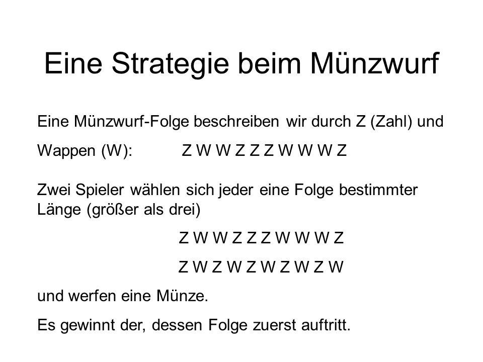 Eine Strategie beim Münzwurf Eine Münzwurf-Folge beschreiben wir durch Z (Zahl) und Wappen (W):Z W W Z Z Z W W W Z Zwei Spieler wählen sich jeder eine Folge bestimmter Länge (größer als drei) Z W W Z Z Z W W W Z Z W Z W Z W Z W Z W und werfen eine Münze.