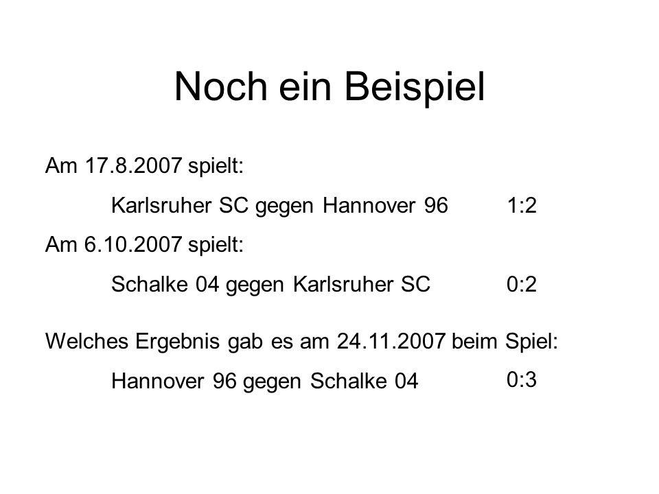 Noch ein Beispiel Am 17.8.2007 spielt: Karlsruher SC gegen Hannover 961:2 Am 6.10.2007 spielt: Schalke 04 gegen Karlsruher SC0:2 Welches Ergebnis gab es am 24.11.2007 beim Spiel: Hannover 96 gegen Schalke 04 0:3