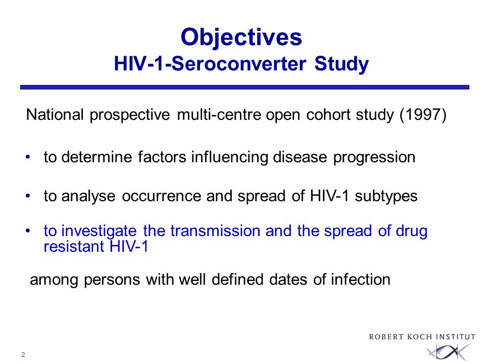 2 Objectives HIV-1-Seroconverter Study to determine factors influencing disease progression to analyse occurrence and spread of HIV-1 subtypes to investigate the transmission and the spread of drug resistant HIV-1 National prospective multi-centre open cohort study (1997) among persons with well defined dates of infection