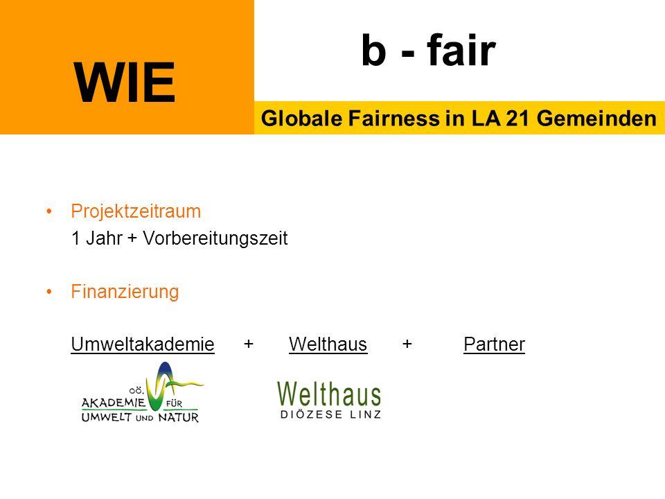 WIE Globale Fairness in LA 21 Gemeinden b - fair Projektzeitraum 1 Jahr + Vorbereitungszeit Finanzierung Umweltakademie + Welthaus + Partner
