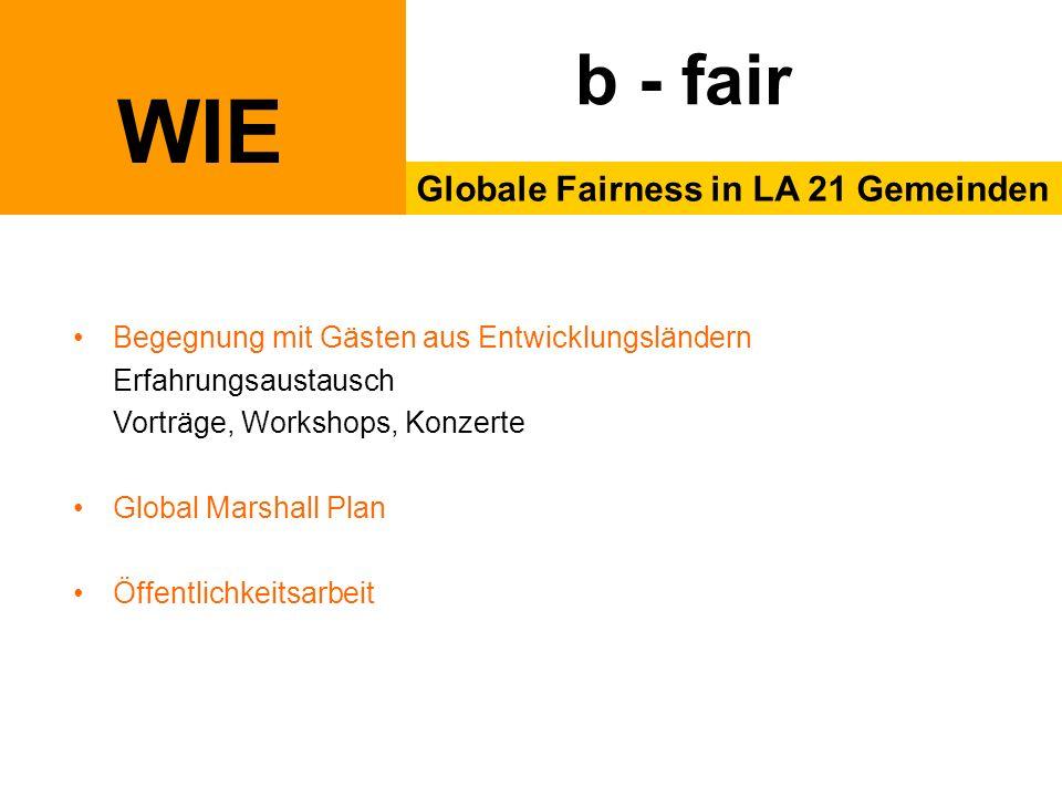 WIE Globale Fairness in LA 21 Gemeinden b - fair Begegnung mit Gästen aus Entwicklungsländern Erfahrungsaustausch Vorträge, Workshops, Konzerte Global Marshall Plan Öffentlichkeitsarbeit
