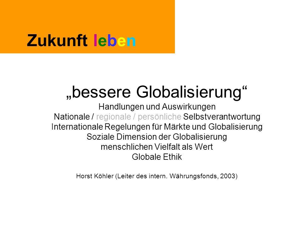 """Zukunft leben """"bessere Globalisierung Handlungen und Auswirkungen Nationale / regionale / persönliche Selbstverantwortung Internationale Regelungen für Märkte und Globalisierung Soziale Dimension der Globalisierung menschlichen Vielfalt als Wert Globale Ethik Horst Köhler (Leiter des intern."""