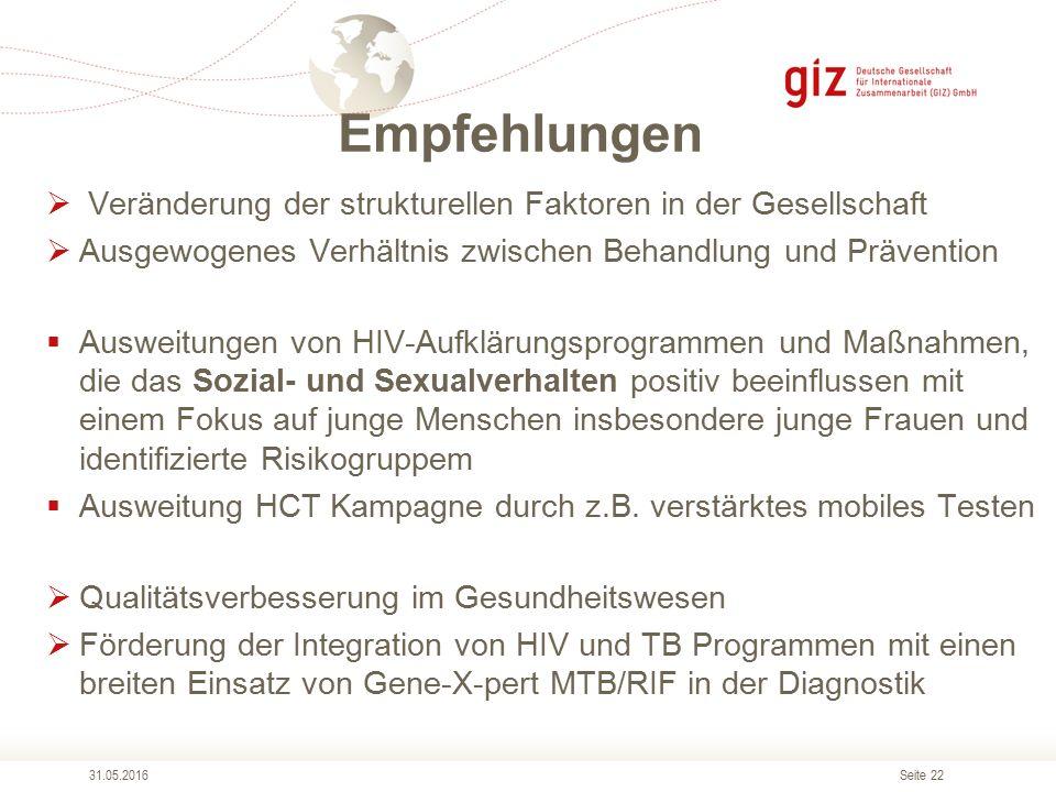 Seite 22 Empfehlungen 31.05.2016  Veränderung der strukturellen Faktoren in der Gesellschaft  Ausgewogenes Verhältnis zwischen Behandlung und Prävention  Ausweitungen von HIV-Aufklärungsprogrammen und Maßnahmen, die das Sozial- und Sexualverhalten positiv beeinflussen mit einem Fokus auf junge Menschen insbesondere junge Frauen und identifizierte Risikogruppem  Ausweitung HCT Kampagne durch z.B.