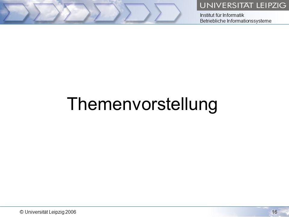 Institut für Informatik Betriebliche Informationssysteme © Universität Leipzig 200616 Themenvorstellung