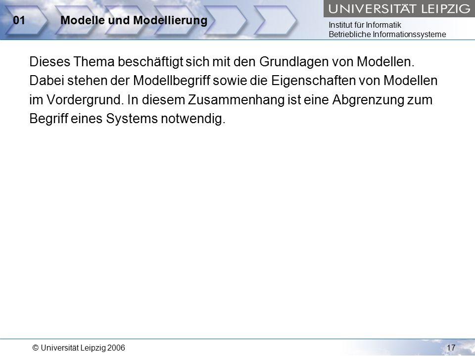 Institut für Informatik Betriebliche Informationssysteme © Universität Leipzig 200617 01Modelle und Modellierung Dieses Thema beschäftigt sich mit den Grundlagen von Modellen.