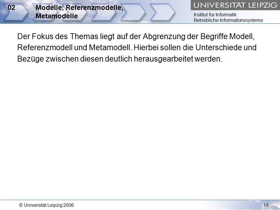 Institut für Informatik Betriebliche Informationssysteme © Universität Leipzig 200618 02Modelle, Referenzmodelle, Metamodelle Der Fokus des Themas liegt auf der Abgrenzung der Begriffe Modell, Referenzmodell und Metamodell.