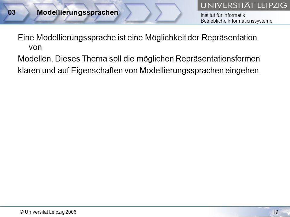 Institut für Informatik Betriebliche Informationssysteme © Universität Leipzig 200619 03Modellierungssprachen Eine Modellierungssprache ist eine Möglichkeit der Repräsentation von Modellen.