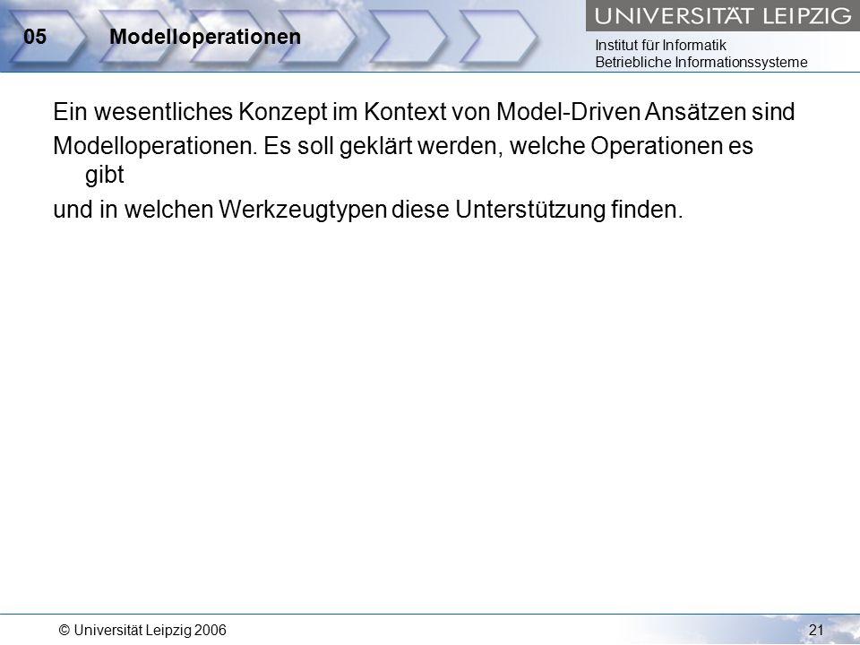 Institut für Informatik Betriebliche Informationssysteme © Universität Leipzig 200621 05Modelloperationen Ein wesentliches Konzept im Kontext von Model-Driven Ansätzen sind Modelloperationen.