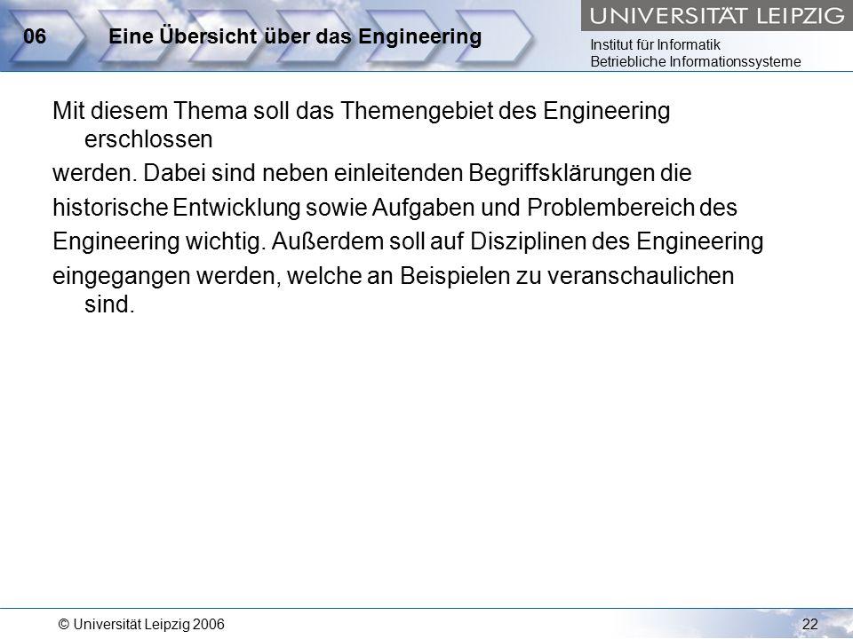 Institut für Informatik Betriebliche Informationssysteme © Universität Leipzig 200622 06Eine Übersicht über das Engineering Mit diesem Thema soll das Themengebiet des Engineering erschlossen werden.