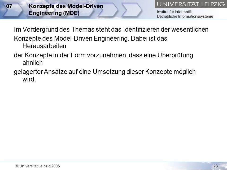 Institut für Informatik Betriebliche Informationssysteme © Universität Leipzig 200623 07Konzepte des Model-Driven Engineering (MDE) Im Vordergrund des Themas steht das Identifizieren der wesentlichen Konzepte des Model-Driven Engineering.
