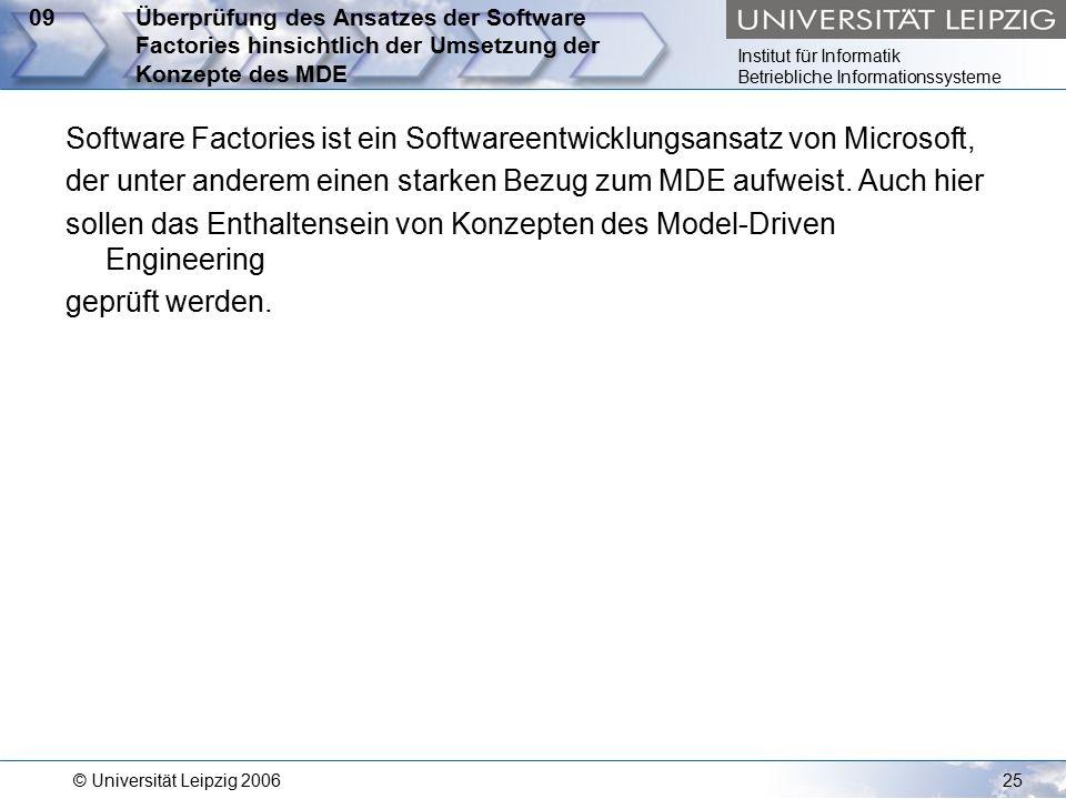 Institut für Informatik Betriebliche Informationssysteme © Universität Leipzig 200625 09Überprüfung des Ansatzes der Software Factories hinsichtlich der Umsetzung der Konzepte des MDE Software Factories ist ein Softwareentwicklungsansatz von Microsoft, der unter anderem einen starken Bezug zum MDE aufweist.