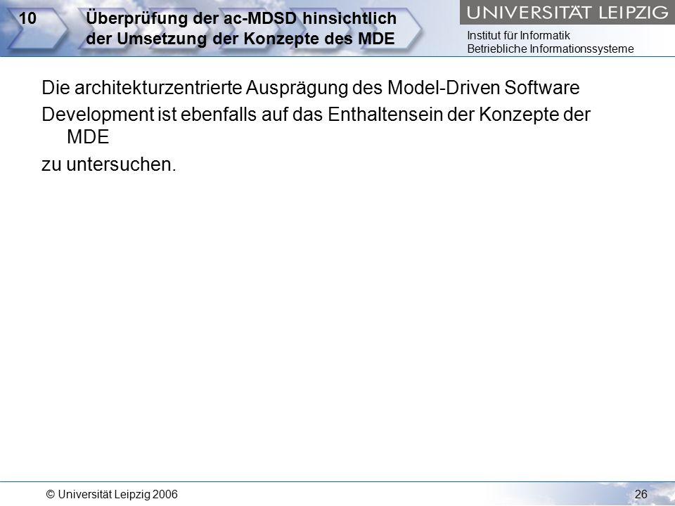 Institut für Informatik Betriebliche Informationssysteme © Universität Leipzig 200626 10Überprüfung der ac-MDSD hinsichtlich der Umsetzung der Konzepte des MDE Die architekturzentrierte Ausprägung des Model-Driven Software Development ist ebenfalls auf das Enthaltensein der Konzepte der MDE zu untersuchen.