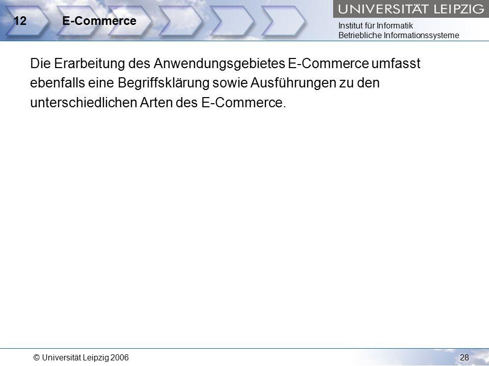 Institut für Informatik Betriebliche Informationssysteme © Universität Leipzig 200628 12E-Commerce Die Erarbeitung des Anwendungsgebietes E-Commerce umfasst ebenfalls eine Begriffsklärung sowie Ausführungen zu den unterschiedlichen Arten des E-Commerce.