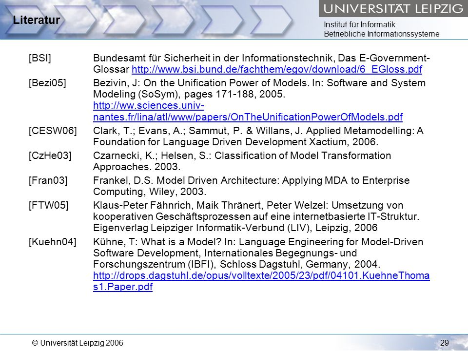 Institut für Informatik Betriebliche Informationssysteme © Universität Leipzig 200629 Literatur [BSI]Bundesamt für Sicherheit in der Informationstechnik, Das E-Government- Glossar http://www.bsi.bund.de/fachthem/egov/download/6_EGloss.pdfhttp://www.bsi.bund.de/fachthem/egov/download/6_EGloss.pdf [Bezi05]Bezivin, J: On the Unification Power of Models.