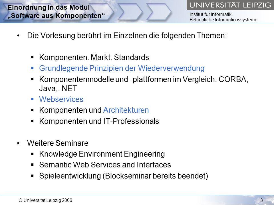 """Institut für Informatik Betriebliche Informationssysteme © Universität Leipzig 20063 Einordnung in das Modul """"Software aus Komponenten Die Vorlesung berührt im Einzelnen die folgenden Themen:  Komponenten."""