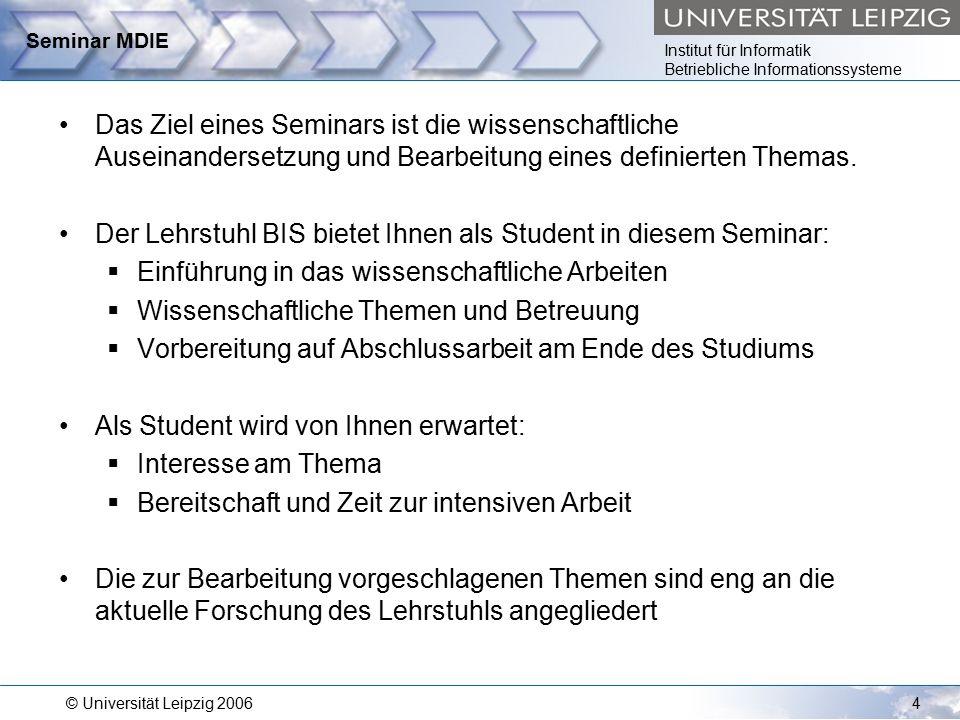 Institut für Informatik Betriebliche Informationssysteme © Universität Leipzig 20064 Seminar MDIE Das Ziel eines Seminars ist die wissenschaftliche Auseinandersetzung und Bearbeitung eines definierten Themas.
