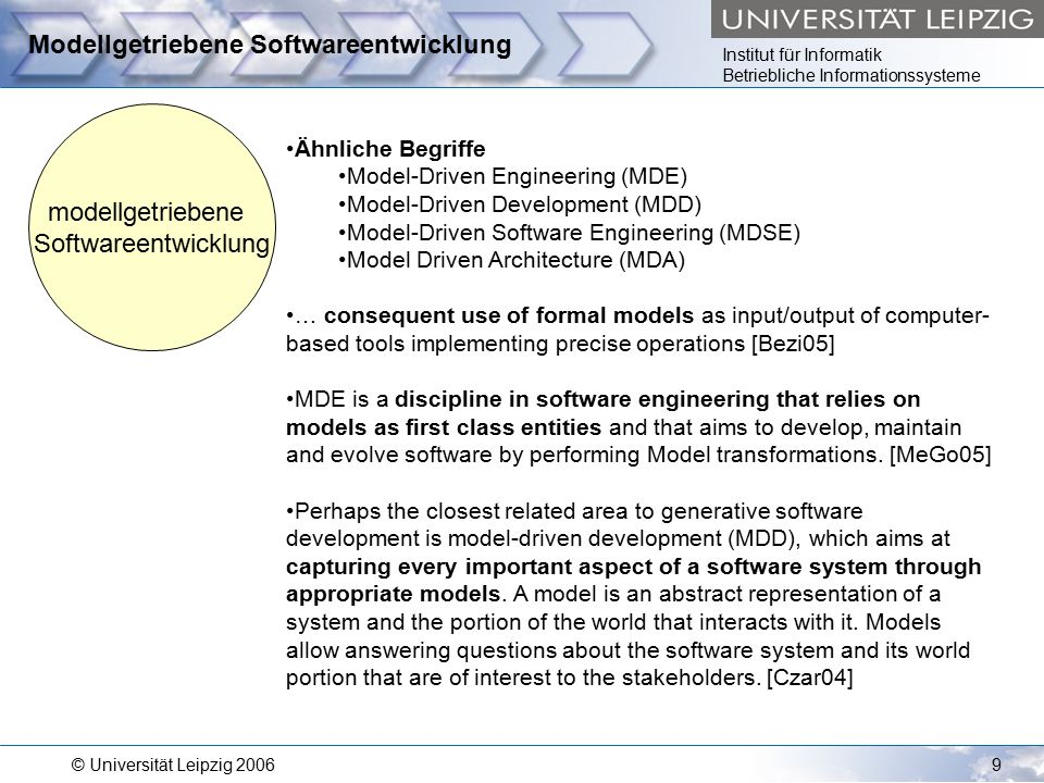 Institut für Informatik Betriebliche Informationssysteme © Universität Leipzig 20069 Modellgetriebene Softwareentwicklung modellgetriebene Softwareentwicklung Ähnliche Begriffe Model-Driven Engineering (MDE) Model-Driven Development (MDD) Model-Driven Software Engineering (MDSE) Model Driven Architecture (MDA) … consequent use of formal models as input/output of computer- based tools implementing precise operations [Bezi05] MDE is a discipline in software engineering that relies on models as first class entities and that aims to develop, maintain and evolve software by performing Model transformations.