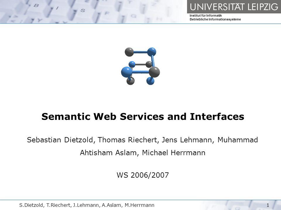 Seminar Semantic WS und Interfaces Institut für Informatik Betriebliche Informationssysteme S.Dietzold, T.Riechert, J.Lehmann, A.Aslam, M.Herrmann217.10.2006 Modulnummer 10–202-2311 Verwendbarkeit: Kernmodul im M.