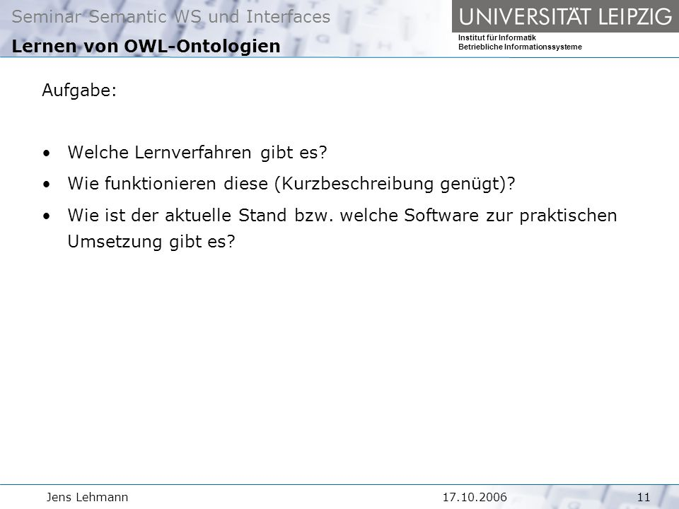 Seminar Semantic WS und Interfaces Institut für Informatik Betriebliche Informationssysteme Jens Lehmann Lernen von OWL-Ontologien Aufgabe: Welche Lernverfahren gibt es.