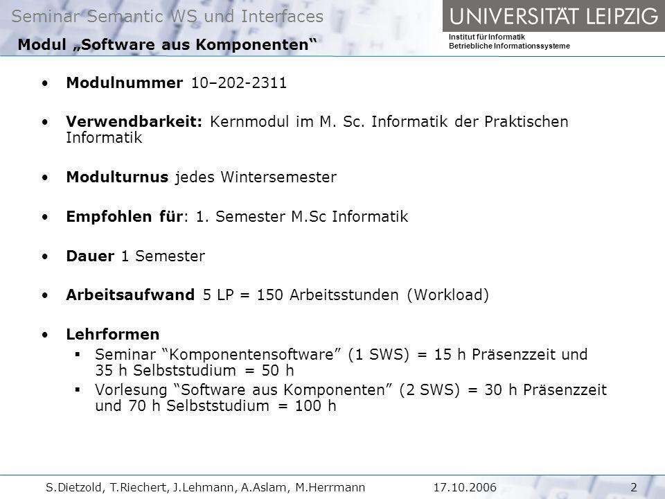 Seminar Semantic WS und Interfaces Institut für Informatik Betriebliche Informationssysteme S.Dietzold, T.Riechert, J.Lehmann, A.Aslam, M.Herrmann317.10.2006 Das Modul berührt im Einzelnen die folgenden Themen:  Komponenten.