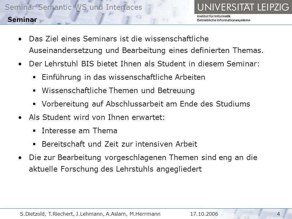 Seminar Semantic WS und Interfaces Institut für Informatik Betriebliche Informationssysteme S.Dietzold, T.Riechert, J.Lehmann, A.Aslam, M.Herrmann417.10.2006 Das Ziel eines Seminars ist die wissenschaftliche Auseinandersetzung und Bearbeitung eines definierten Themas.