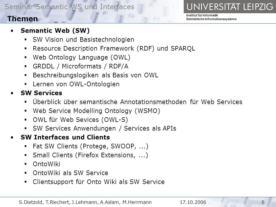 Seminar Semantic WS und Interfaces Institut für Informatik Betriebliche Informationssysteme S.Dietzold, T.Riechert, J.Lehmann, A.Aslam, M.Herrmann617.10.2006 Themen Semantic Web (SW)  SW Vision und Basistechnologien  Resource Description Framework (RDF) und SPARQL  Web Ontology Language (OWL)  GRDDL / Microformats / RDF/A  Beschreibungslogiken als Basis von OWL  Lernen von OWL-Ontologien SW Services  Überblick über semantische Annotationsmethoden für Web Services  Web Service Modelling Ontology (WSMO)  OWL für Web Sevices (OWL-S)  SW Services Anwendungen / Services als APIs SW Interfaces und Clients  Fat SW Clients (Protege, SWOOP,...)  Small Clients (Firefox Extensions,...)  OntoWiki  OntoWiki als SW Service  Clientsupport für Onto Wiki als SW Service