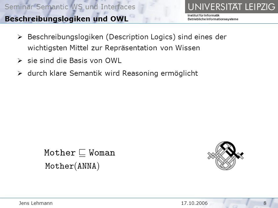 Seminar Semantic WS und Interfaces Institut für Informatik Betriebliche Informationssysteme Jens Lehmann917.10.2006 Beschreibungslogiken und OWL Aufgabe: kurze Einführung in Beschreibungslogiken Zusammenhang zwischen OWL und Beschreibungslogiken Wie funktioniert das Reasoning?