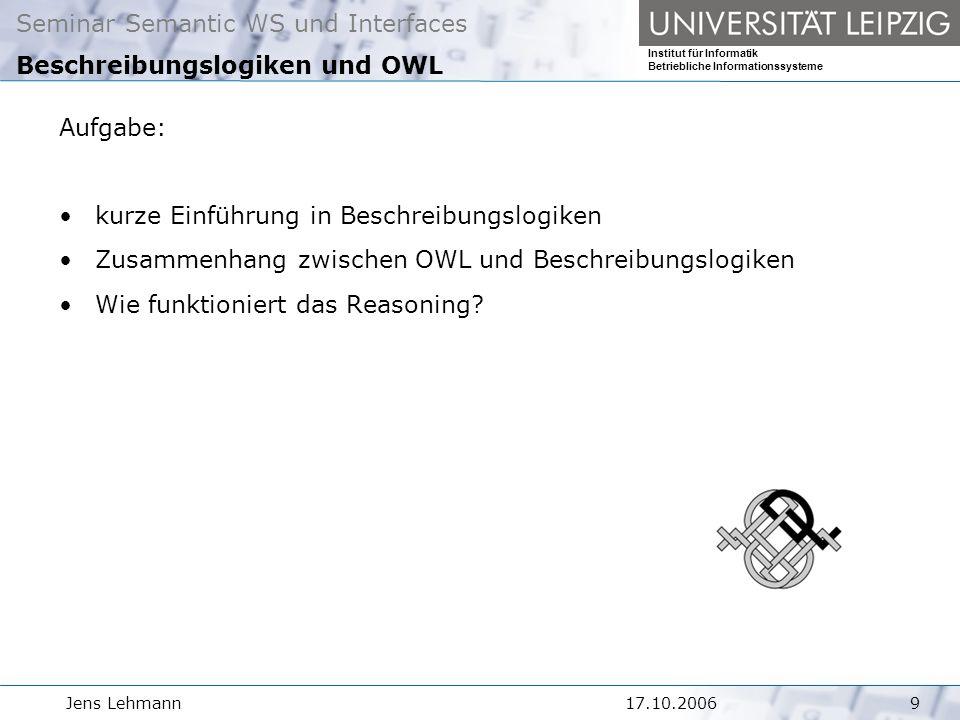 Seminar Semantic WS und Interfaces Institut für Informatik Betriebliche Informationssysteme Jens Lehmann917.10.2006 Beschreibungslogiken und OWL Aufgabe: kurze Einführung in Beschreibungslogiken Zusammenhang zwischen OWL und Beschreibungslogiken Wie funktioniert das Reasoning