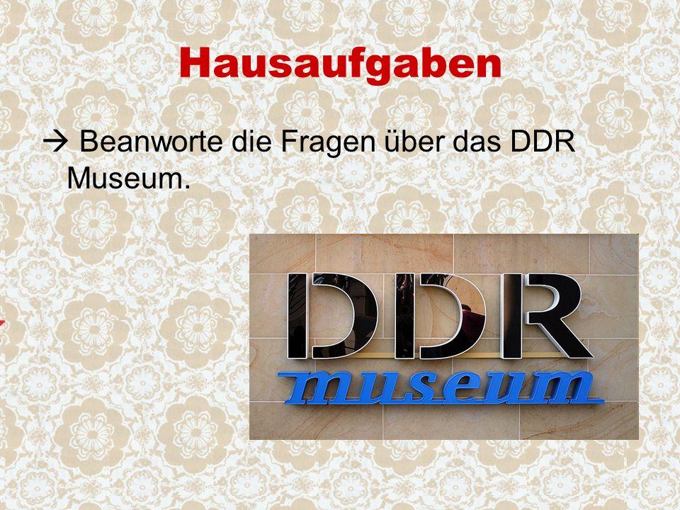 Hausaufgaben  Beanworte die Fragen über das DDR Museum.