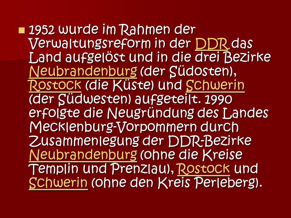 1952 wurde im Rahmen der Verwaltungsreform in der DDR das Land aufgelöst und in die drei Bezirke Neubrandenburg (der Südosten), Rostock (die Küste) und Schwerin (der Südwesten) aufgeteilt.