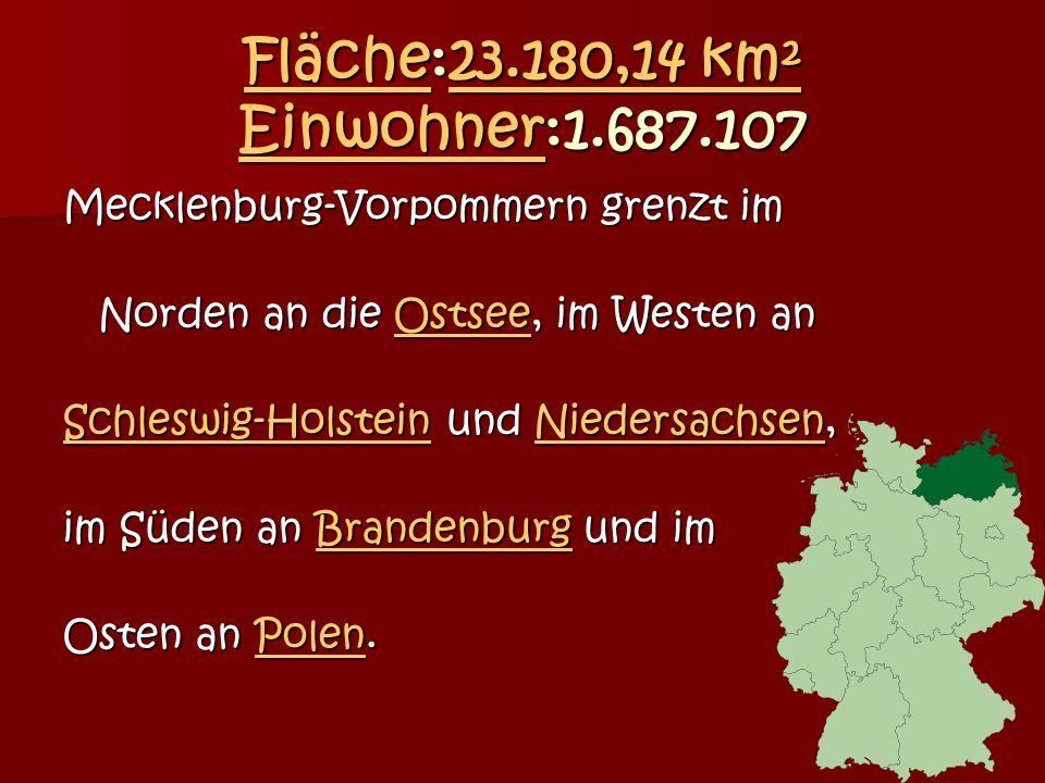 FlächeFläche:23.180,14 km² Einwohner:1.687.107 23.180,14 km² Einwohner Fläche23.180,14 km² Einwohner Mecklenburg-Vorpommern grenzt im Norden an die Ostsee, im Westen an Norden an die Ostsee, im Westen anOstsee Schleswig-HolsteinSchleswig-Holstein und Niedersachsen, Niedersachsen Schleswig-HolsteinNiedersachsen im Süden an Brandenburg und im Brandenburg Osten an Polen.