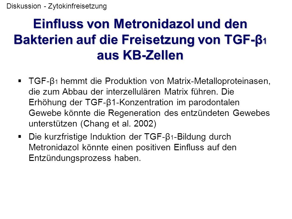 Einfluss von Metronidazol und den Bakterien auf die Freisetzung von TGF-β 1 aus KB-Zellen  TGF-β 1 hemmt die Produktion von Matrix-Metalloproteinasen, die zum Abbau der interzellulären Matrix führen.