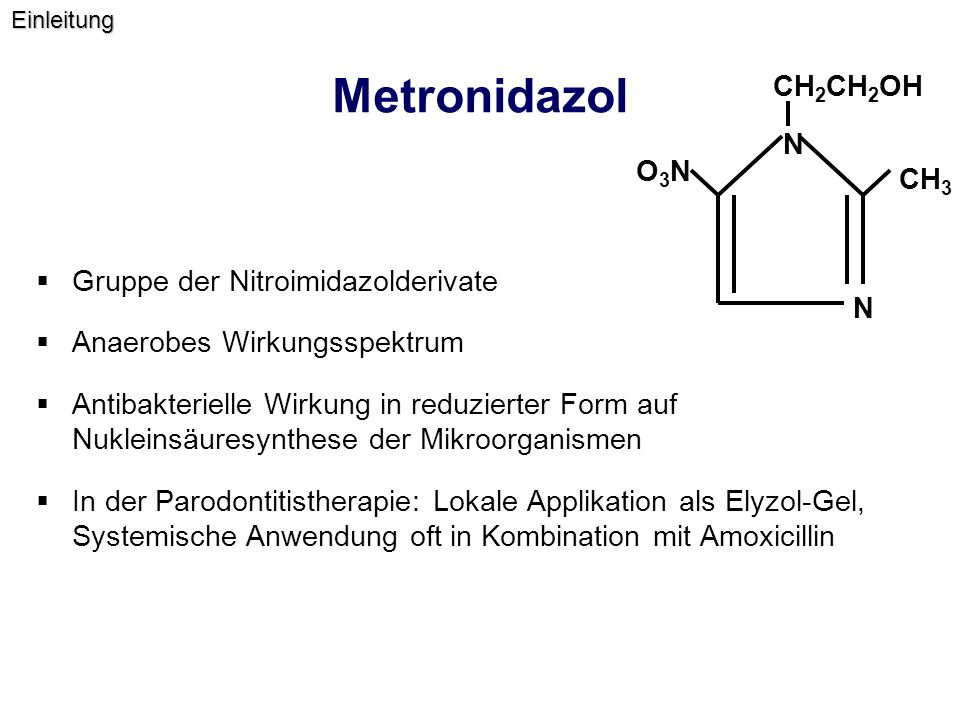 Metronidazol  Gruppe der Nitroimidazolderivate  Anaerobes Wirkungsspektrum  Antibakterielle Wirkung in reduzierter Form auf Nukleinsäuresynthese der Mikroorganismen  In der Parodontitistherapie: Lokale Applikation als Elyzol-Gel, Systemische Anwendung oft in Kombination mit Amoxicillin N N CH 3 O3NO3N CH 2 CH 2 OHEinleitung