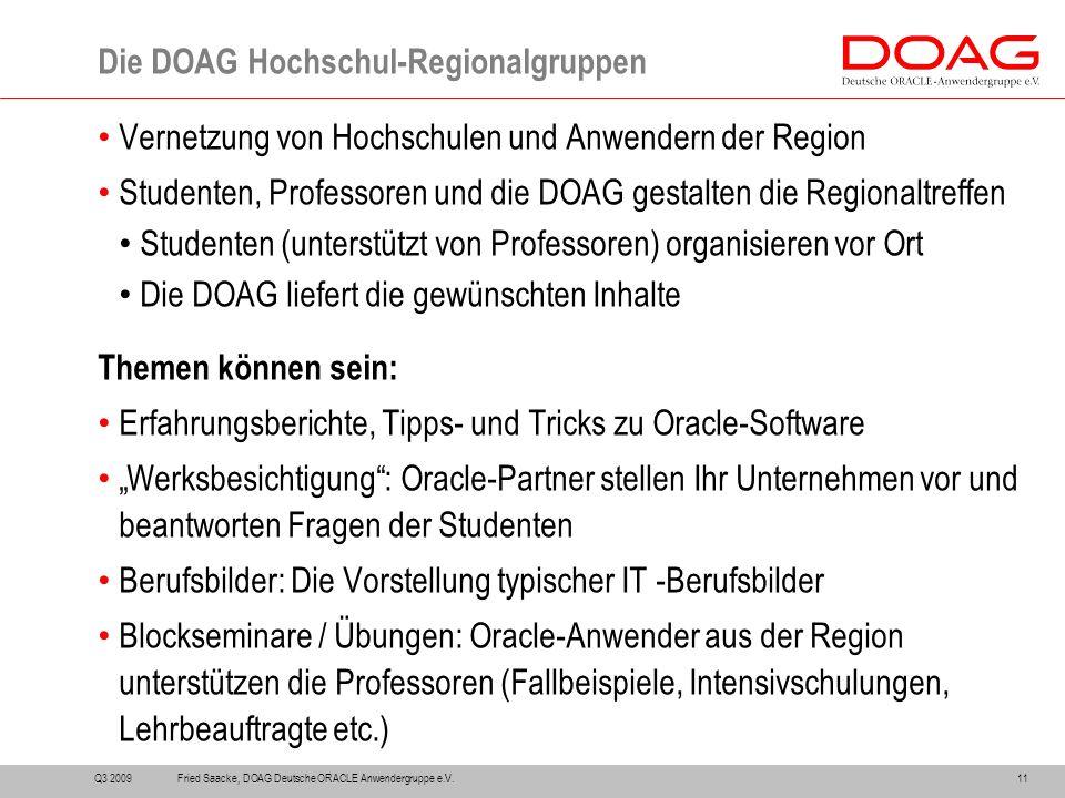 """Vernetzung von Hochschulen und Anwendern der Region Studenten, Professoren und die DOAG gestalten die Regionaltreffen Studenten (unterstützt von Professoren) organisieren vor Ort Die DOAG liefert die gewünschten Inhalte Themen können sein: Erfahrungsberichte, Tipps- und Tricks zu Oracle-Software """"Werksbesichtigung : Oracle-Partner stellen Ihr Unternehmen vor und beantworten Fragen der Studenten Berufsbilder: Die Vorstellung typischer IT -Berufsbilder Blockseminare / Übungen: Oracle-Anwender aus der Region unterstützen die Professoren (Fallbeispiele, Intensivschulungen, Lehrbeauftragte etc.) Die DOAG Hochschul-Regionalgruppen Q3 200911Fried Saacke, DOAG Deutsche ORACLE Anwendergruppe e.V."""