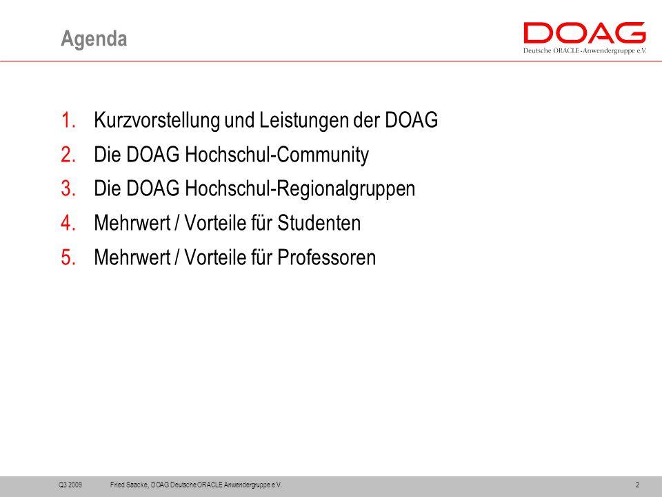 1.Kurzvorstellung und Leistungen der DOAG 2.Die DOAG Hochschul-Community 3.Die DOAG Hochschul-Regionalgruppen 4.Mehrwert / Vorteile für Studenten 5.Mehrwert / Vorteile für Professoren Agenda Q3 20092Fried Saacke, DOAG Deutsche ORACLE Anwendergruppe e.V.
