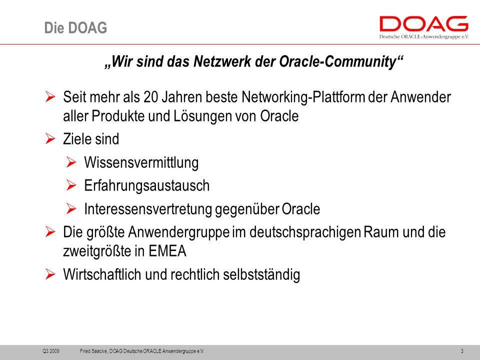 """""""Wir sind das Netzwerk der Oracle-Community  Seit mehr als 20 Jahren beste Networking-Plattform der Anwender aller Produkte und Lösungen von Oracle  Ziele sind  Wissensvermittlung  Erfahrungsaustausch  Interessensvertretung gegenüber Oracle  Die größte Anwendergruppe im deutschsprachigen Raum und die zweitgrößte in EMEA  Wirtschaftlich und rechtlich selbstständig Die DOAG Q3 20093Fried Saacke, DOAG Deutsche ORACLE Anwendergruppe e.V."""