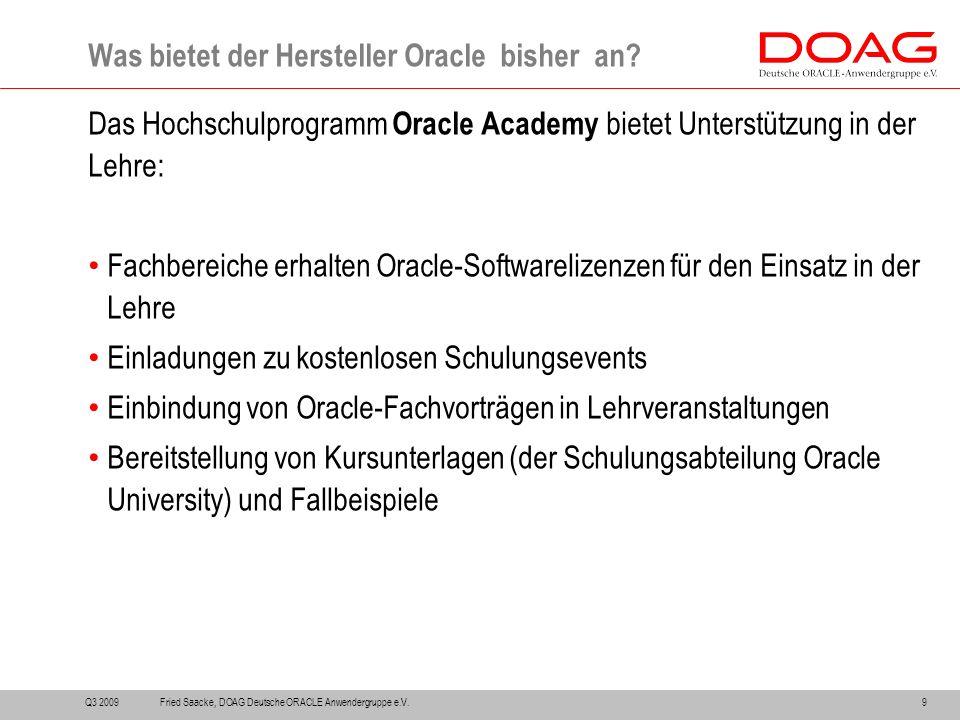 Das Hochschulprogramm Oracle Academy bietet Unterstützung in der Lehre: Fachbereiche erhalten Oracle-Softwarelizenzen für den Einsatz in der Lehre Einladungen zu kostenlosen Schulungsevents Einbindung von Oracle-Fachvorträgen in Lehrveranstaltungen Bereitstellung von Kursunterlagen (der Schulungsabteilung Oracle University) und Fallbeispiele Was bietet der Hersteller Oracle bisher an.