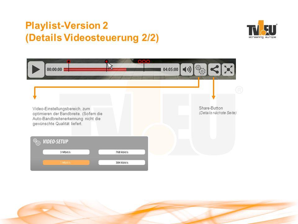 Playlist-Version 2 (Details Videosteuerung 2/2) Share-Button (Details nächste Seite) Video-Einstellungsbereich, zum optimieren der Bandbreite.