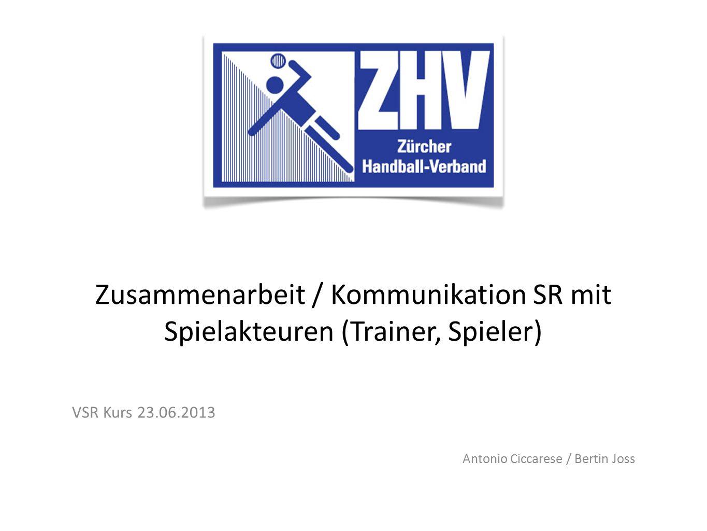 Zusammenarbeit / Kommunikation SR mit Spielakteuren (Trainer, Spieler) VSR Kurs 23.06.2013 Antonio Ciccarese / Bertin Joss