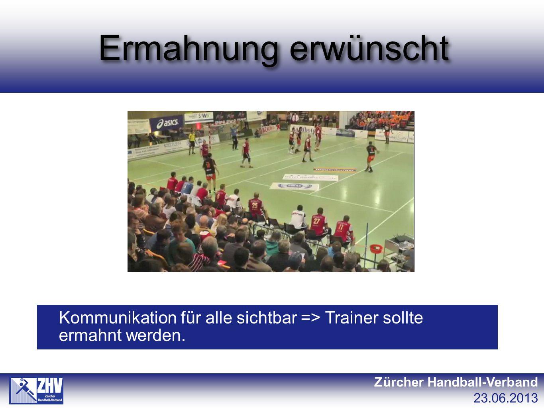 Ermahnung erwünscht Zürcher Handball-Verband 23.06.2013 Kommunikation für alle sichtbar => Trainer sollte ermahnt werden.