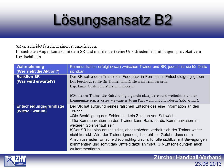 Lösungsansatz B2 Zürcher Handball-Verband 23.06.2013 SR entscheidet falsch, Trainer ist unzufrieden. Er sucht den Augenkontakt mit dem SR und manifest