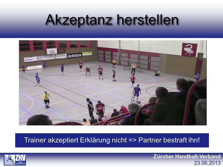 Akzeptanz herstellen Zürcher Handball-Verband 23.06.2013 Trainer akzeptiert Erklärung nicht => Partner bestraft ihn!