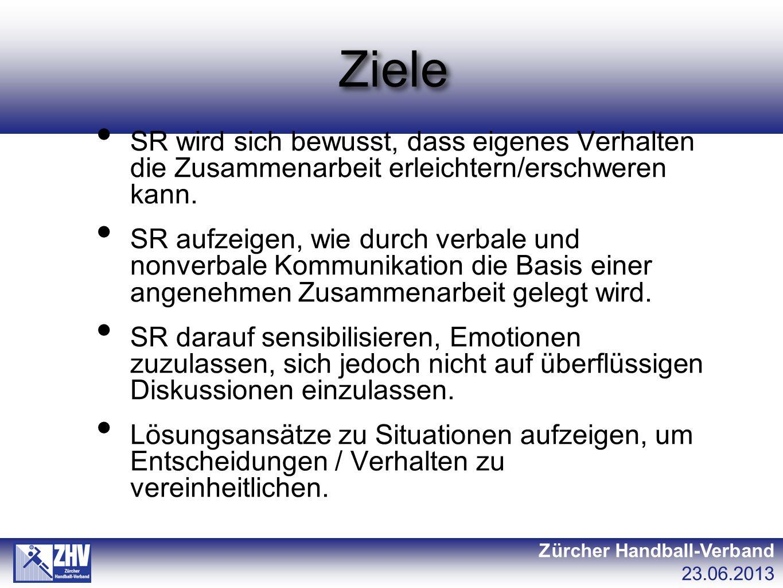 Ziele Zürcher Handball-Verband 23.06.2013 SR wird sich bewusst, dass eigenes Verhalten die Zusammenarbeit erleichtern/erschweren kann. SR aufzeigen, w